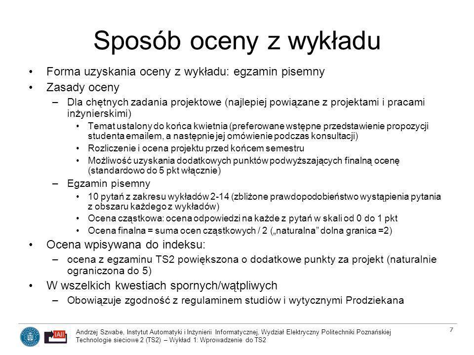 Andrzej Szwabe, Instytut Automatyki i Inżynierii Informatycznej, Wydział Elektryczny Politechniki Poznańskiej Technologie sieciowe 2 (TS2) – Wykład 1: Wprowadzenie do TS2 28 Wykład 2: Maksymalizacja użyteczności sieci Sieć jako współdzielony zasób Quality of Service (QoS) - czym jest, a czym nie jest QoS –Obiektywne parametry jakości transmisji QoS (delay, jitter, PLR) –Ograniczenia klasycznych metod oceny jakości transmisji, powszechnie występujące błędne założenia dotyczące przeznaczenia sieci Efektywna sieć jako system realizujący zadanie NUM –Klasyczne ujęcie problemu NUM, funkcje użyteczności –Przeznaczenie sieci wielousługowej a ograniczenia klasycznego ujęcia problemu NUM, problem wielu stanów równowagi Kompromis pomiędzy NUM a niezależnością warstw modelu komunikacyjnego –Dekompozycja podstawowego problemu optymalizacyjnego NUM na pod- problemy i funkcje realizowane przez protokoły różnych warstw –Stabilność działania i sposoby zapewniania stabilnego działania sieci we wszystkich warstwach modelu komunikacji Problemy implementacji systemów NUM
