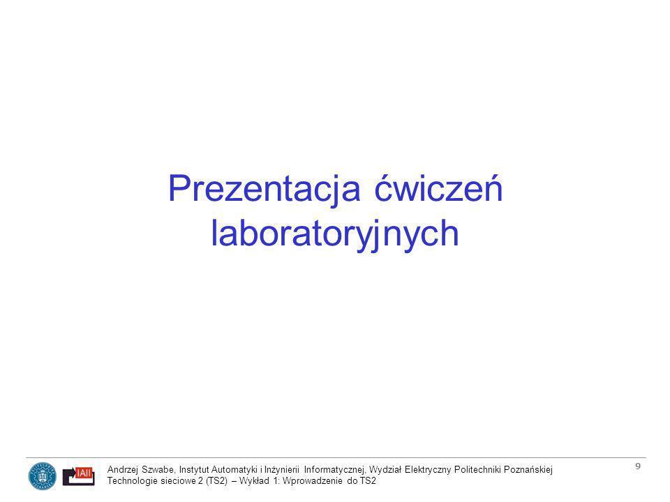 Andrzej Szwabe, Instytut Automatyki i Inżynierii Informatycznej, Wydział Elektryczny Politechniki Poznańskiej Technologie sieciowe 2 (TS2) – Wykład 1: Wprowadzenie do TS2 10 Założenia dotyczące środowiska ćwiczeń laboratoryjnych Laboratoria odbywają się głównie z wykorzystaniem wirtualizowanych maszyn (VirtualBox) z preinstalowanym systemem operacyjnym GNU/Linux –Możliwość indywidualnej pracy każdego studenta nad kompletną (bo zwirtualizowaną) instalacją sieciową (zamiast mniej efektywnej pracy w grupach) –Możliwość próbnego wykonywania ćwiczeń poza laboratorium (nacisk na wirtualizację hostów, internetowy dostęp do instrukcji), np.