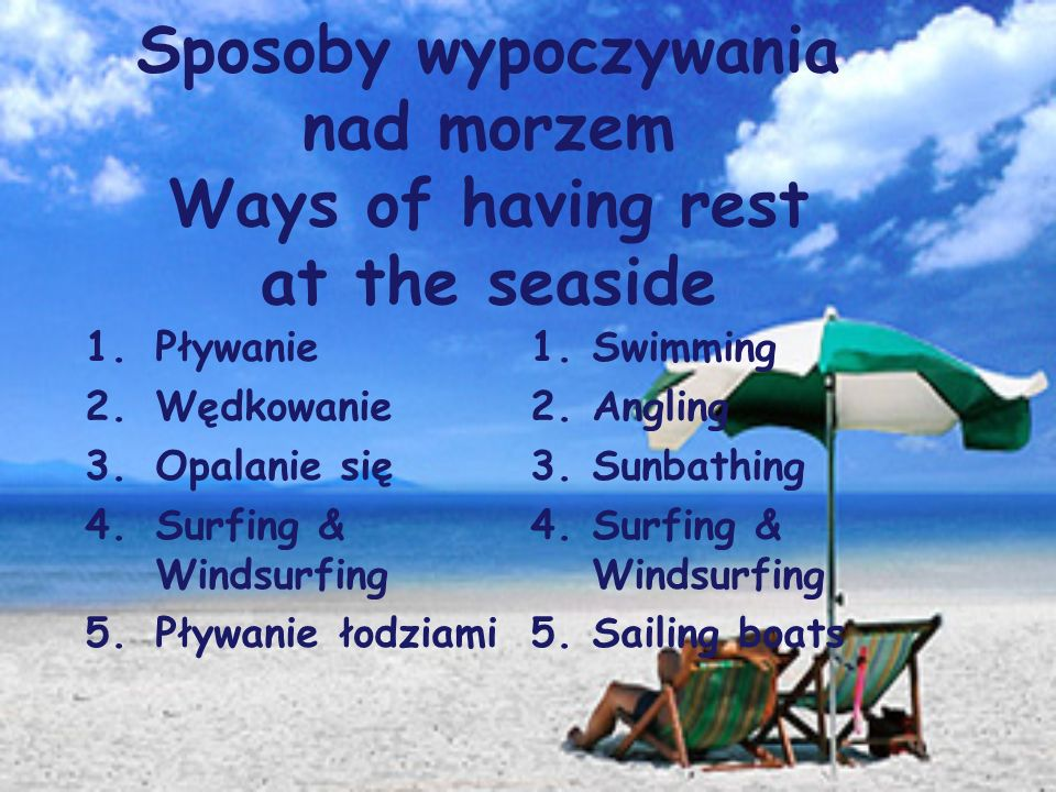 Sposoby wypoczywania nad morzem Ways of having rest at the seaside 1.Pływanie 2.Wędkowanie 3.Opalanie się 4.Surfing & Windsurfing 5.Pływanie łodziami 1.Swimming 2.Angling 3.Sunbathing 4.Surfing & Windsurfing 5.Sailing boats