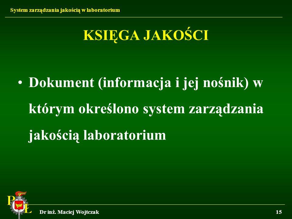 System zarządzania jakością w laboratorium Dr inż. Maciej Wojtczak15 KSIĘGA JAKOŚCI Dokument (informacja i jej nośnik) w którym określono system zarzą