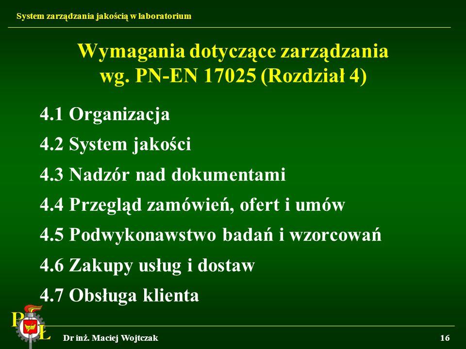 System zarządzania jakością w laboratorium Dr inż. Maciej Wojtczak16 Wymagania dotyczące zarządzania wg. PN-EN 17025 (Rozdział 4) 4.1 Organizacja 4.2