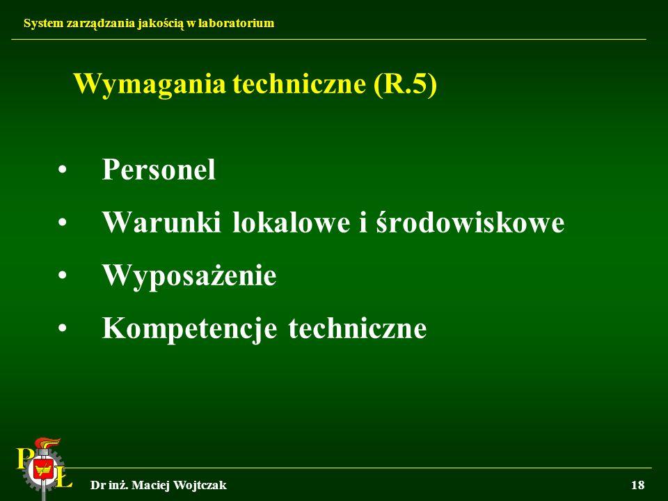 System zarządzania jakością w laboratorium Dr inż. Maciej Wojtczak18 Wymagania techniczne (R.5) Personel Warunki lokalowe i środowiskowe Wyposażenie K