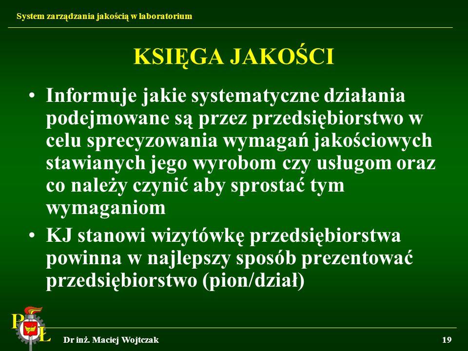 System zarządzania jakością w laboratorium Dr inż. Maciej Wojtczak19 KSIĘGA JAKOŚCI Informuje jakie systematyczne działania podejmowane są przez przed