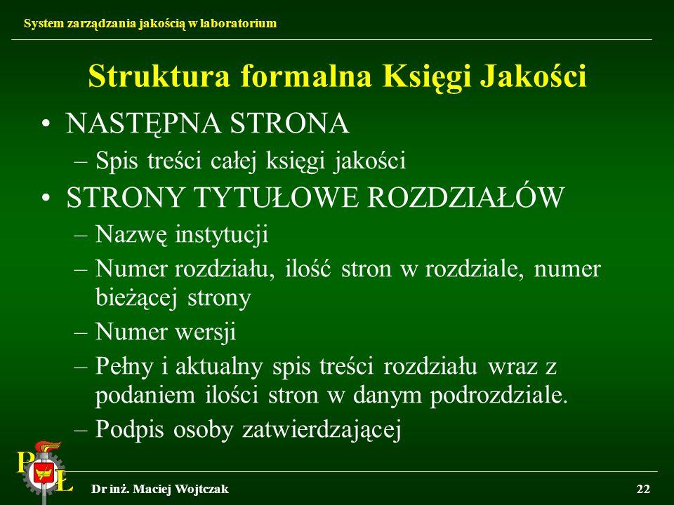 System zarządzania jakością w laboratorium Dr inż. Maciej Wojtczak22 Struktura formalna Księgi Jakości NASTĘPNA STRONA –Spis treści całej księgi jakoś