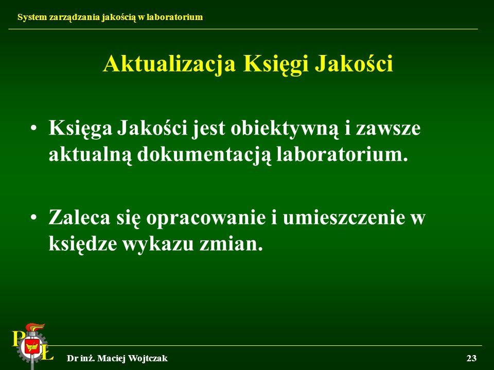 System zarządzania jakością w laboratorium Dr inż. Maciej Wojtczak23 Aktualizacja Księgi Jakości Księga Jakości jest obiektywną i zawsze aktualną doku