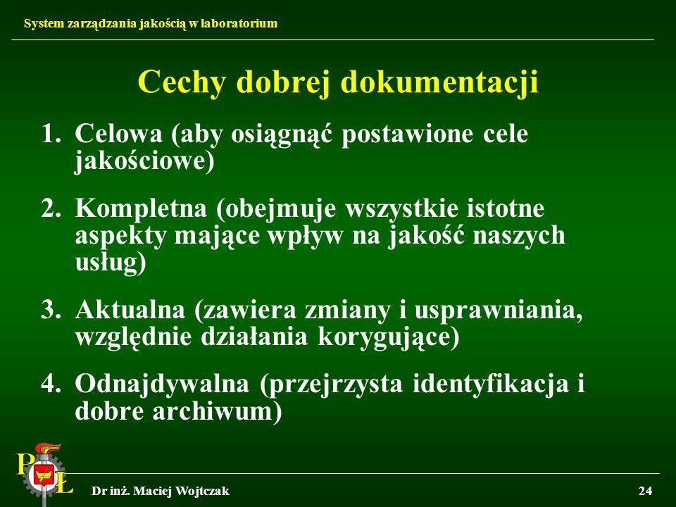 System zarządzania jakością w laboratorium Dr inż. Maciej Wojtczak24 Cechy dobrej dokumentacji 1.Celowa (aby osiągnąć postawione cele jakościowe) 2.Ko