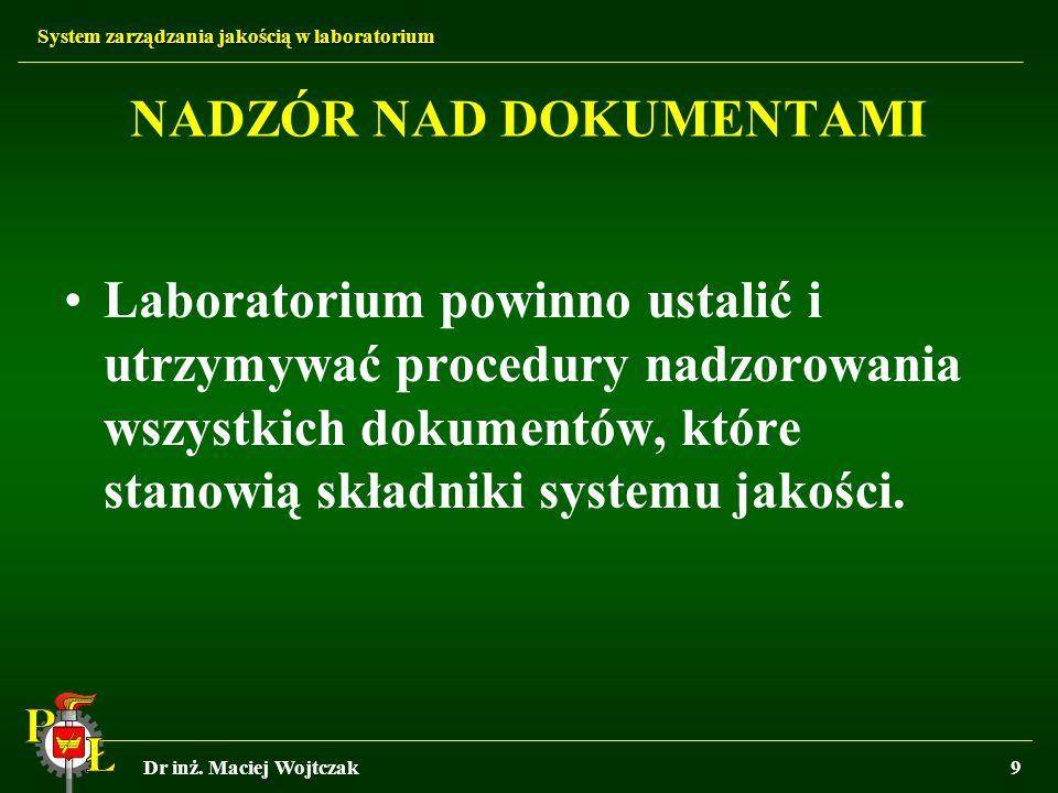 System zarządzania jakością w laboratorium Dr inż. Maciej Wojtczak9 NADZÓR NAD DOKUMENTAMI Laboratorium powinno ustalić i utrzymywać procedury nadzoro