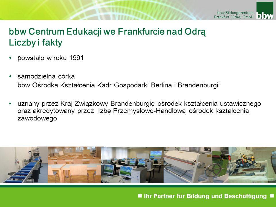 Ihr Partner für Bildung und Beschäftigung bbw Bildungszentrum Frankfurt (Oder) GmbH bbw Centrum Edukacji we Frankfurcie nad Odrą Liczby i fakty p owstało w roku 1991 samodzielna córka bbw Ośrodka Kształcenia Kadr Gospodarki Berlina i Brandenburgii u znany przez Kraj Związkowy Brandenburgię ośrodek kształcenia ustawicznego oraz akredytowany przez Izbę Przemysłowo-Handlową ośrodek k ształcenia zawodowego