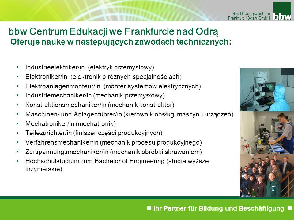 Ihr Partner für Bildung und Beschäftigung bbw Bildungszentrum Frankfurt (Oder) GmbH bbw Centrum Edukacji we Frankfurcie nad Odrą Oferuje naukę w następujących zawodach technicznych: Industrieelektriker/in (elektryk przemysłowy) Elektroniker/in (elektronik o różnych specjalnościach) Elektroanlagenmonteur/in (monter systemów elektrycznych) Industriemechaniker/in (mechanik przemysłowy) Konstruktionsmechaniker/in (mechanik konstruktor) Maschinen- und Anlagenführer/in (kierownik obsługi maszyn i urządzeń) Mechatroniker/in (mechatronik) Teilezurichter/in (finiszer części produkcyjnych) Verfahrensmechaniker/in (mechanik procesu produkcyjnego) Zerspannungsmechaniker/in (mechanik obróbki skrawaniem) Hochschulstudium zum Bachelor of Engineering (studia wyższe inżynierskie)