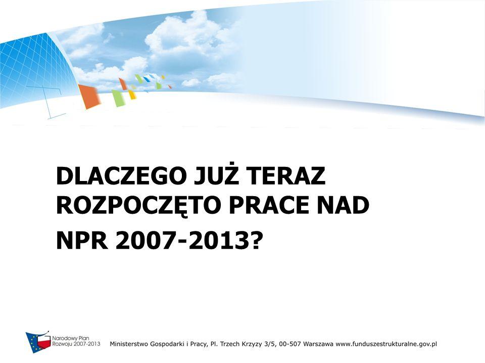 DLACZEGO JUŻ TERAZ ROZPOCZĘTO PRACE NAD NPR 2007-2013?