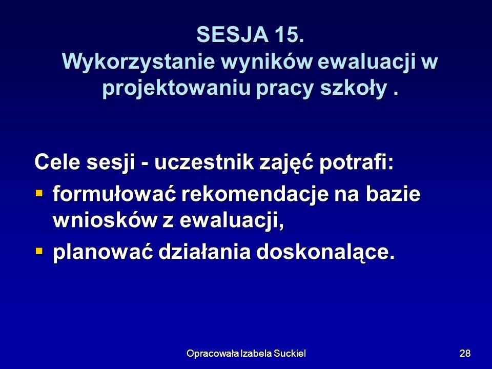 Opracowała Izabela Suckiel28 SESJA 15. Wykorzystanie wyników ewaluacji w projektowaniu pracy szkoły. Cele sesji - uczestnik zajęć potrafi: formułować