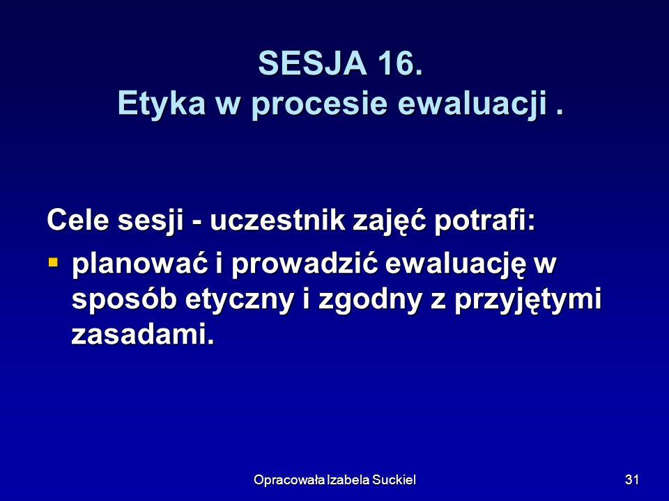 Opracowała Izabela Suckiel31 SESJA 16. Etyka w procesie ewaluacji. Cele sesji - uczestnik zajęć potrafi: planować i prowadzić ewaluację w sposób etycz
