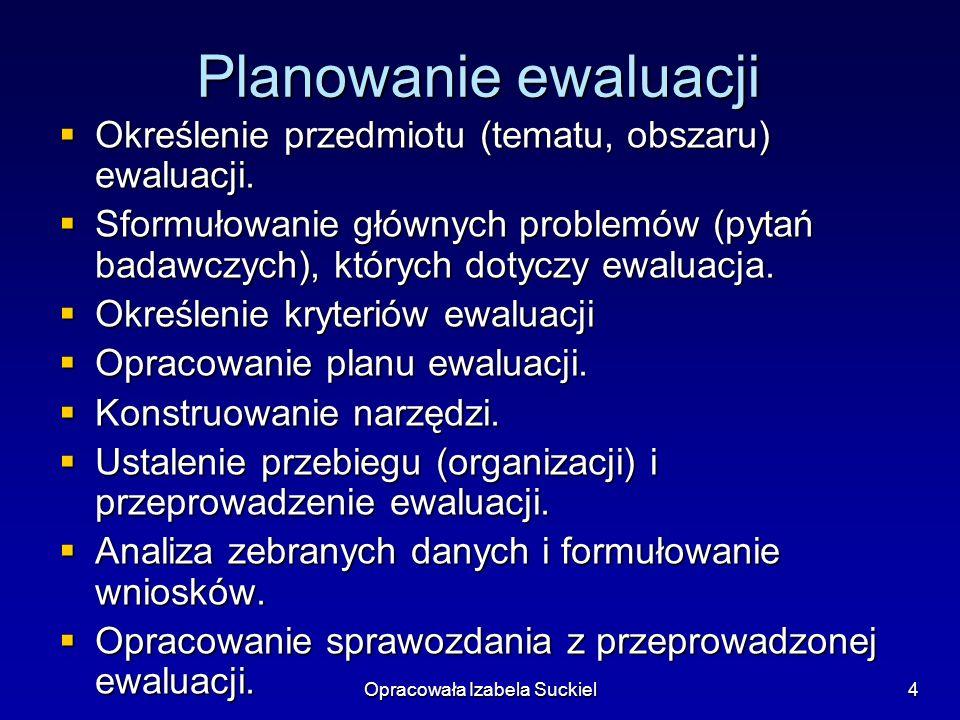Opracowała Izabela Suckiel4 Planowanie ewaluacji Określenie przedmiotu (tematu, obszaru) ewaluacji. Określenie przedmiotu (tematu, obszaru) ewaluacji.