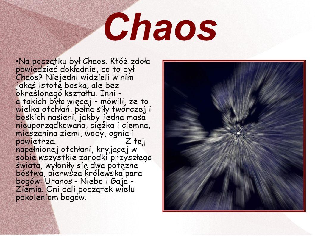 Chaos Na początku był Chaos. Któż zdoła powiedzieć dokładnie, co to był Chaos? Niejedni widzieli w nim jakąś istotę boską, ale bez określonego kształt