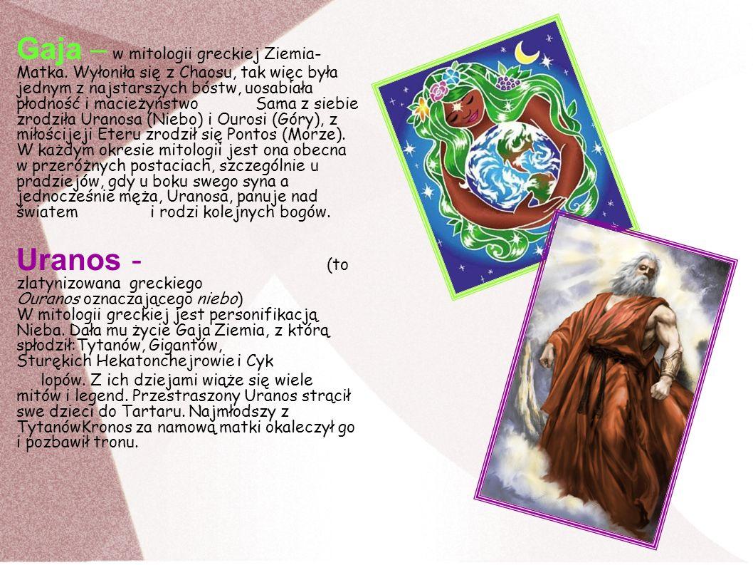 Gaja – w mitologii greckiej Ziemia- Matka. Wyłoniła się z Chaosu, tak więc była jednym z najstarszych bóstw, uosabiała płodność i macieżyństwo Sama z