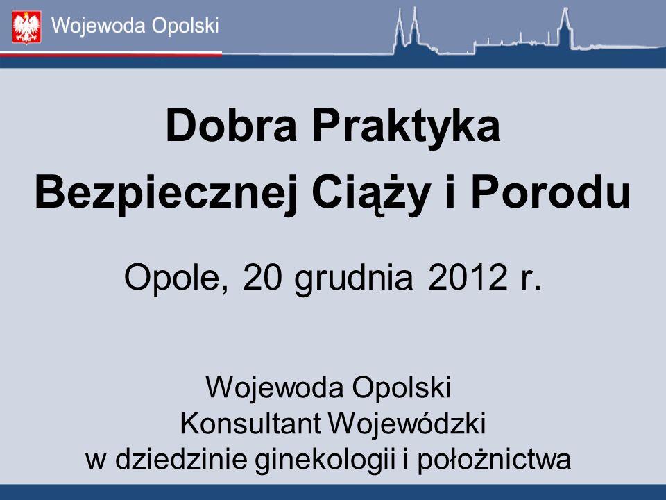 Wojewoda Opolski Konsultant Wojewódzki w dziedzinie ginekologii i położnictwa Dobra Praktyka Bezpiecznej Ciąży i Porodu Opole, 20 grudnia 2012 r.