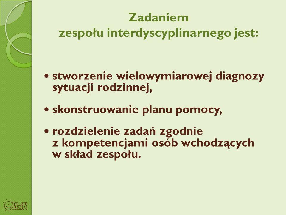 Zadaniem zespołu interdyscyplinarnego jest: stworzenie wielowymiarowej diagnozy sytuacji rodzinnej, skonstruowanie planu pomocy, rozdzielenie zadań zg