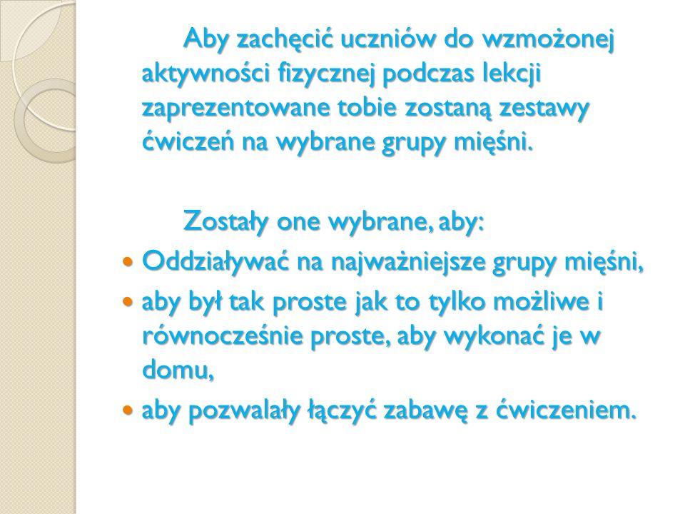 ZESTAWY ĆWICZEŃ Rolą przykładowych zestawów ćwiczeń na wybrane grupy mięśni danych uczniom jest umożliwienie im wykonania tych ćwiczeń w domu.