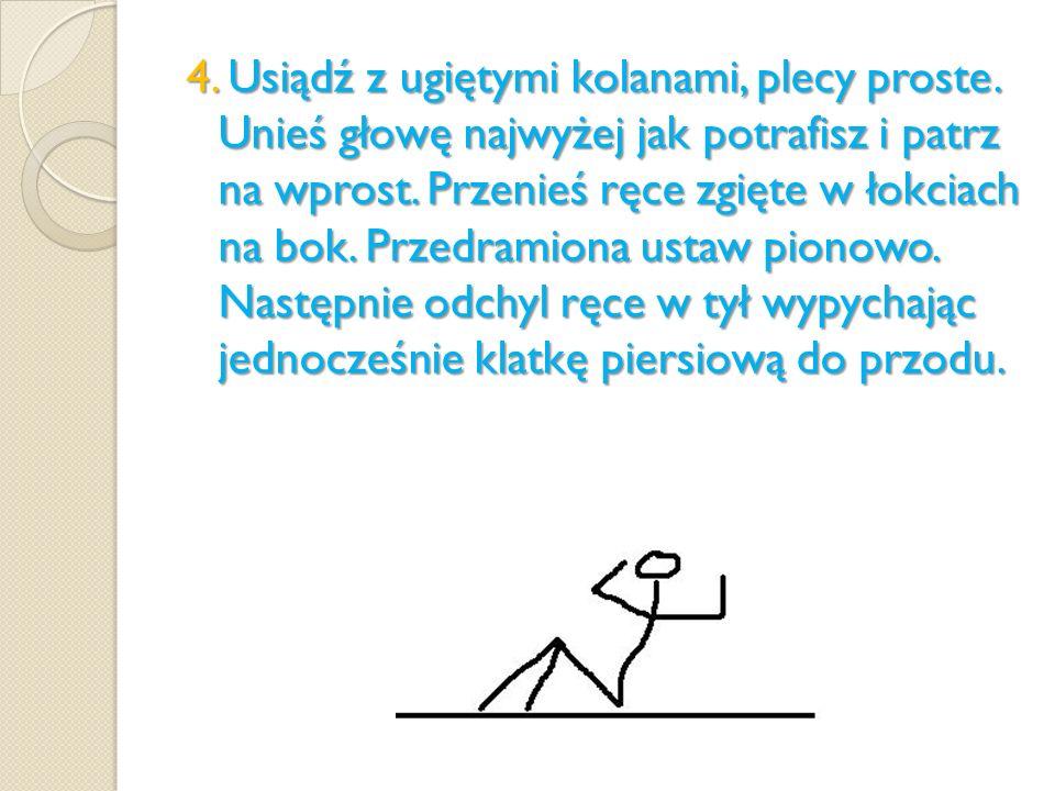 4. Usiądź z ugiętymi kolanami, plecy proste. Unieś głowę najwyżej jak potrafisz i patrz na wprost. Przenieś ręce zgięte w łokciach na bok. Przedramion