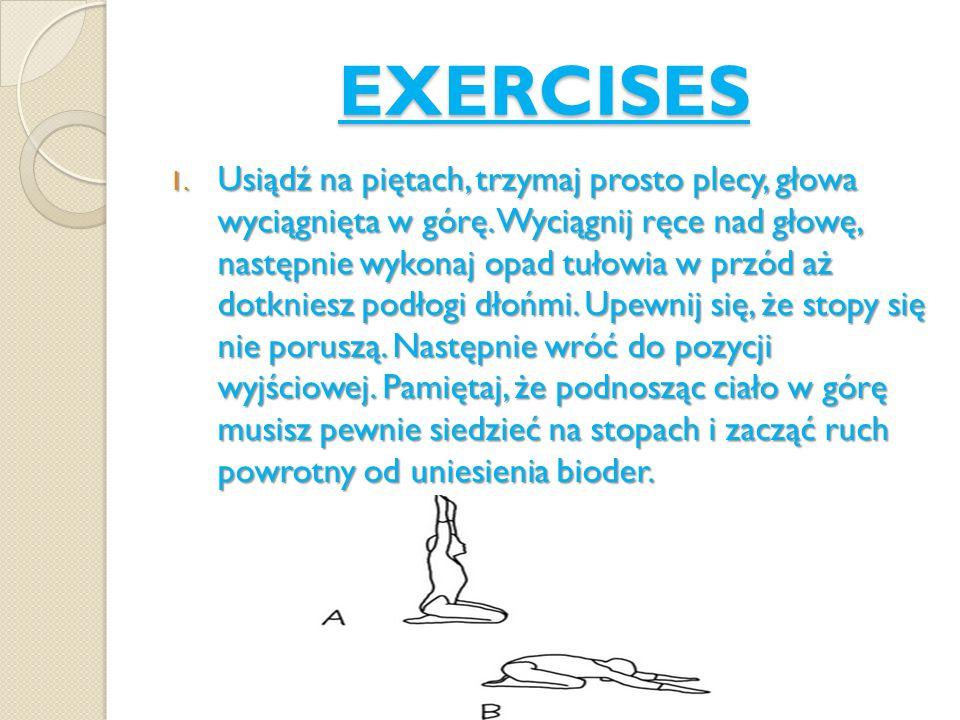 EXERCISES 1. Usiądź na piętach, trzymaj prosto plecy, głowa wyciągnięta w górę. Wyciągnij ręce nad głowę, następnie wykonaj opad tułowia w przód aż do