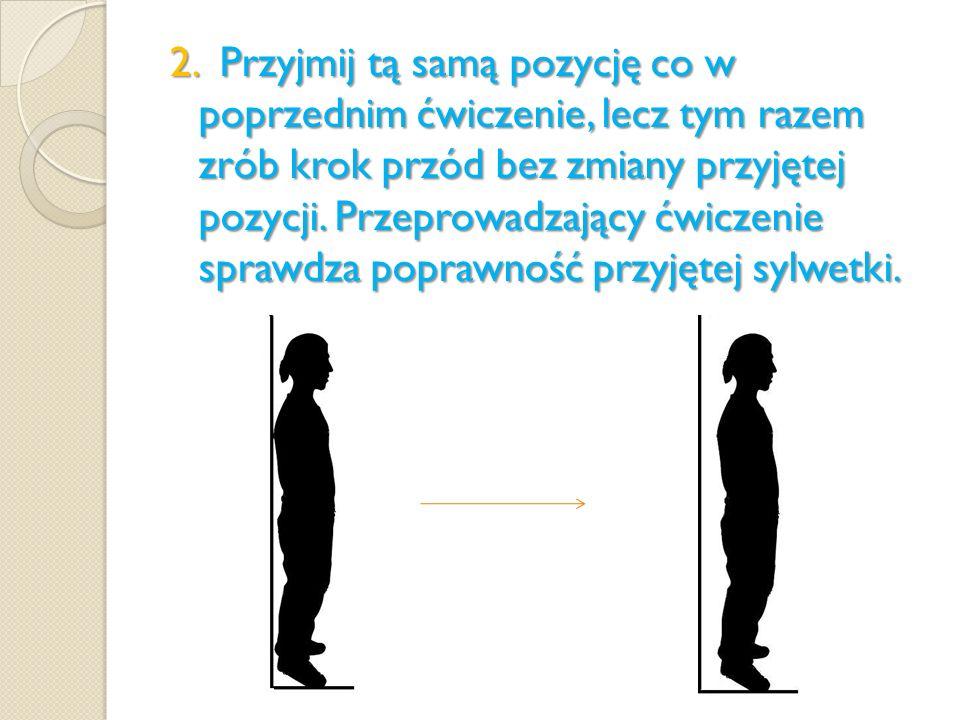 2. Przyjmij tą samą pozycję co w poprzednim ćwiczenie, lecz tym razem zrób krok przód bez zmiany przyjętej pozycji. Przeprowadzający ćwiczenie sprawdz