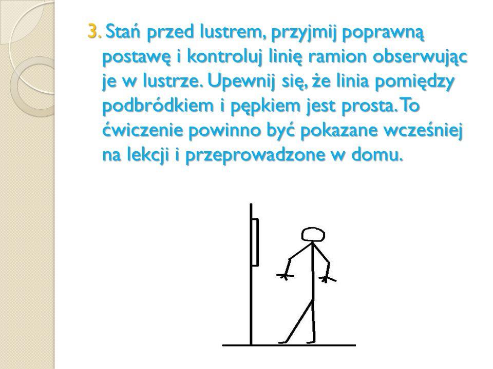 3. Stań przed lustrem, przyjmij poprawną postawę i kontroluj linię ramion obserwując je w lustrze. Upewnij się, że linia pomiędzy podbródkiem i pępkie