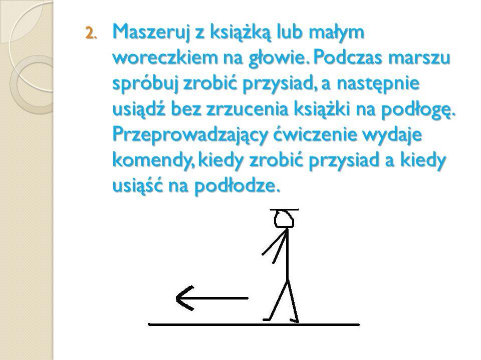 2. Maszeruj z książką lub małym woreczkiem na głowie. Podczas marszu spróbuj zrobić przysiad, a następnie usiądź bez zrzucenia książki na podłogę. Prz