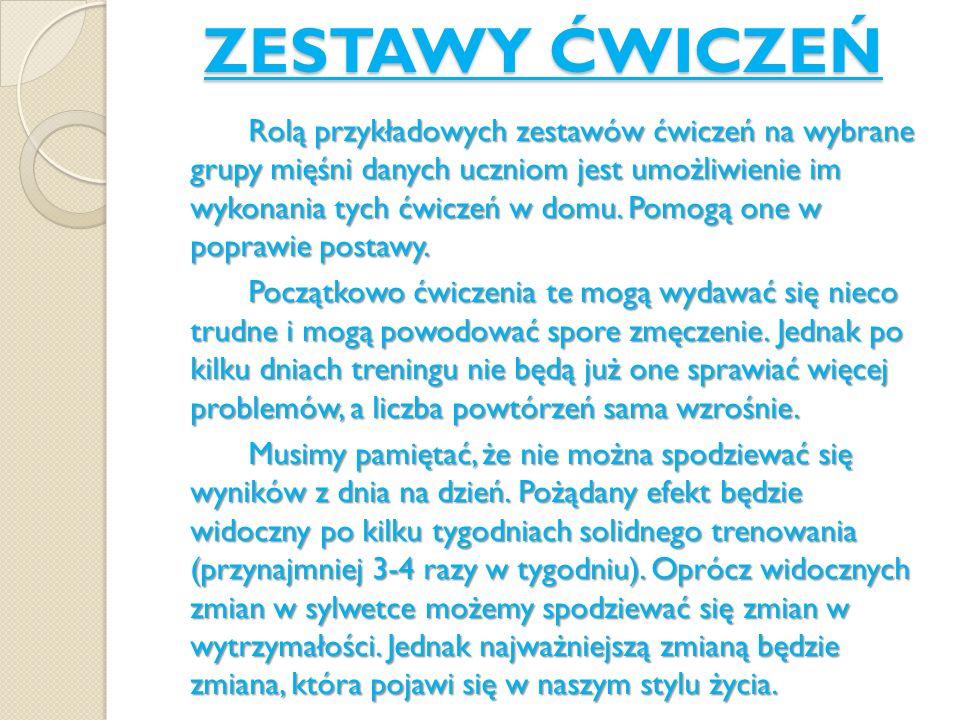ZESTAWY ĆWICZEŃ Rolą przykładowych zestawów ćwiczeń na wybrane grupy mięśni danych uczniom jest umożliwienie im wykonania tych ćwiczeń w domu. Pomogą