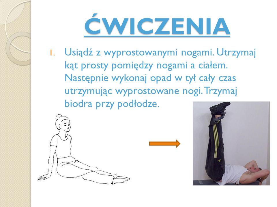 ĆWICZENIA 1. Usiądź z wyprostowanymi nogami. Utrzymaj kąt prosty pomiędzy nogami a ciałem. Następnie wykonaj opad w tył cały czas utrzymując wyprostow