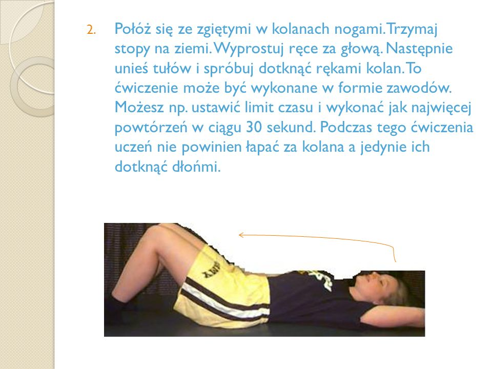 2. Połóż się ze zgiętymi w kolanach nogami. Trzymaj stopy na ziemi. Wyprostuj ręce za głową. Następnie unieś tułów i spróbuj dotknąć rękami kolan. To