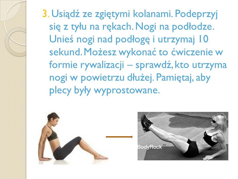 3. Usiądź ze zgiętymi kolanami. Podeprzyj się z tyłu na rękach. Nogi na podłodze. Unieś nogi nad podłogę i utrzymaj 10 sekund. Możesz wykonać to ćwicz
