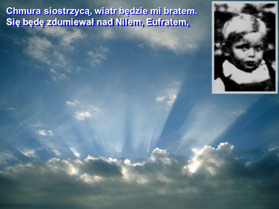 Chmura siostrzycą, wiatr będzie mi bratem.Chmura siostrzycą, wiatr będzie mi bratem.
