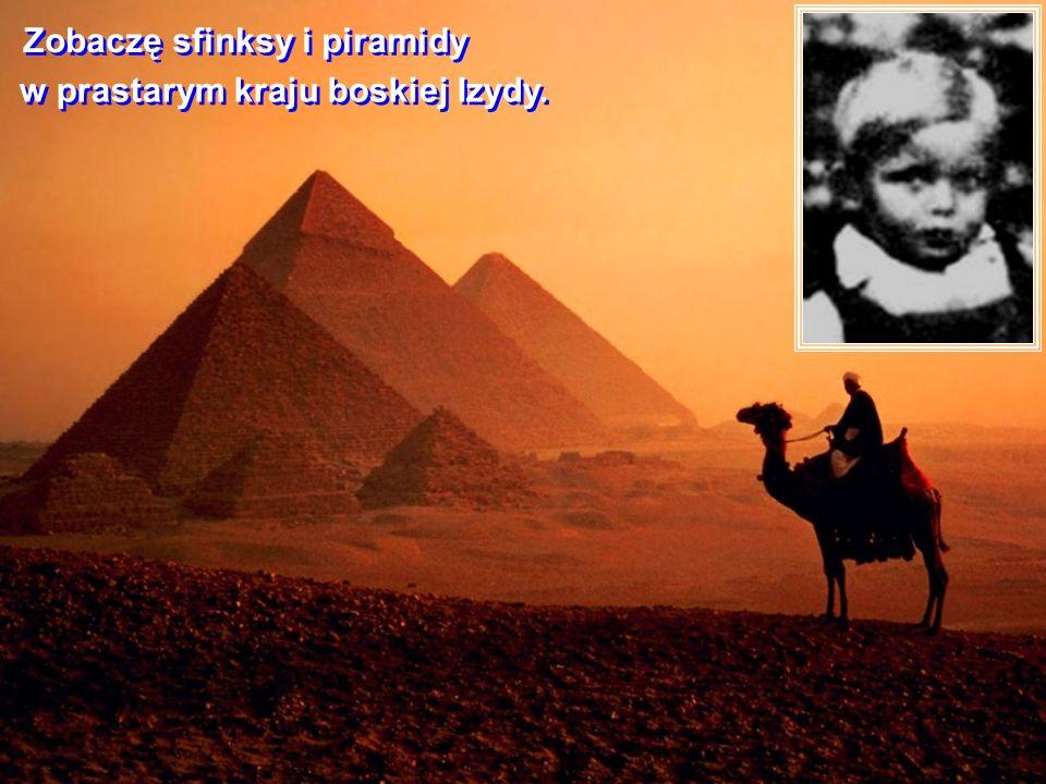 Zobaczę sfinksy i piramidy Zobaczę sfinksy i piramidy w prastarym kraju boskiej Izydy.