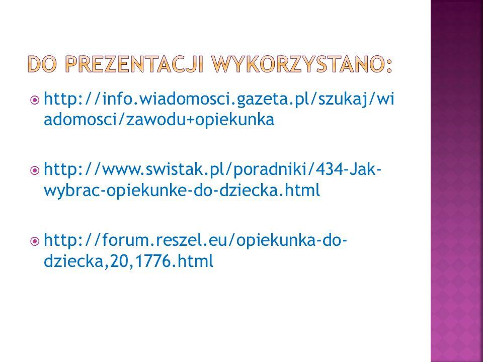 http://info.wiadomosci.gazeta.pl/szukaj/wi adomosci/zawodu+opiekunka http://www.swistak.pl/poradniki/434-Jak- wybrac-opiekunke-do-dziecka.html http://