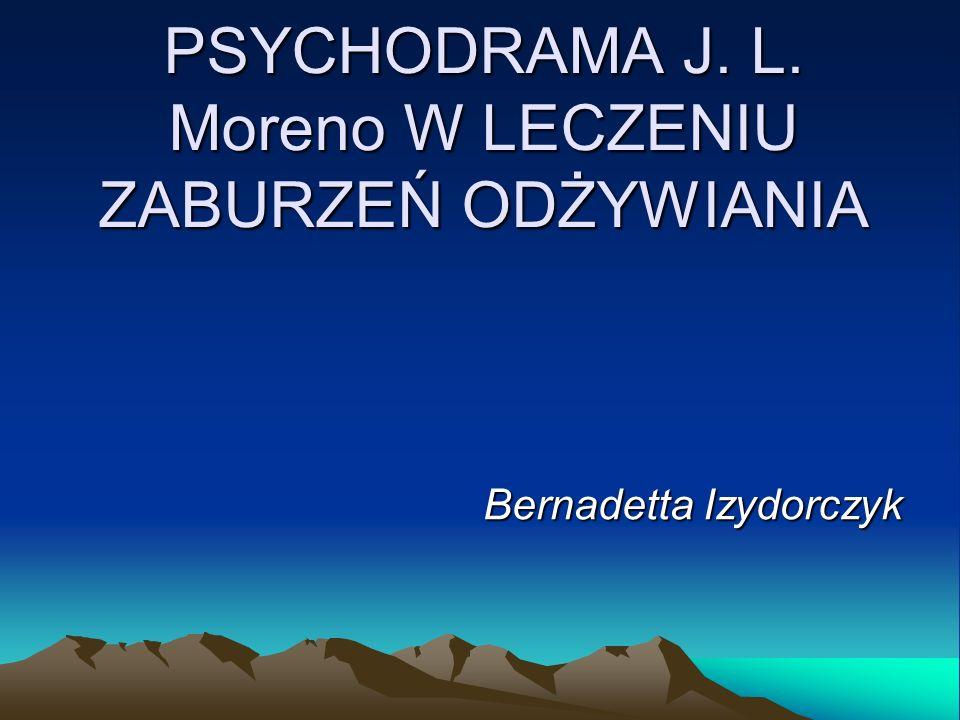 PSYCHODRAMA J. L. Moreno W LECZENIU ZABURZEŃ ODŻYWIANIA Bernadetta Izydorczyk