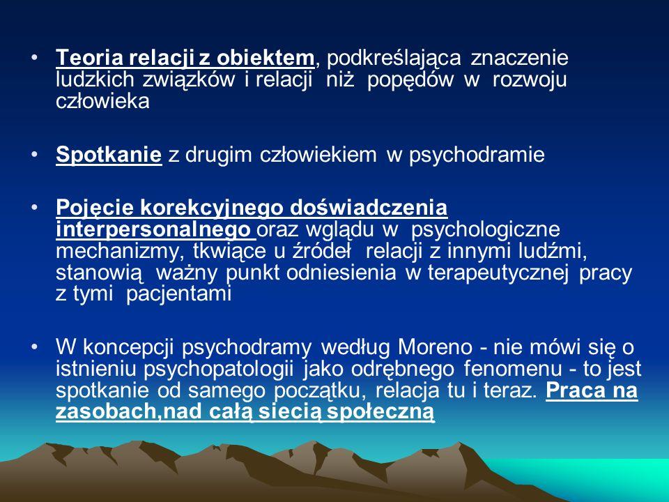 Teoria relacji z obiektem, podkreślająca znaczenie ludzkich związków i relacji niż popędów w rozwoju człowieka Spotkanie z drugim człowiekiem w psychodramie Pojęcie korekcyjnego doświadczenia interpersonalnego oraz wglądu w psychologiczne mechanizmy, tkwiące u źródeł relacji z innymi ludźmi, stanowią ważny punkt odniesienia w terapeutycznej pracy z tymi pacjentami W koncepcji psychodramy według Moreno - nie mówi się o istnieniu psychopatologii jako odrębnego fenomenu - to jest spotkanie od samego początku, relacja tu i teraz.