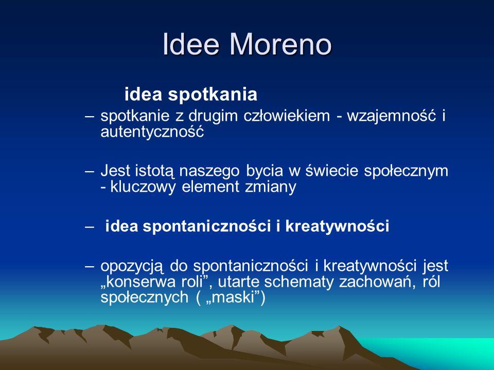 Idee Moreno idea spotkania –spotkanie z drugim człowiekiem - wzajemność i autentyczność –Jest istotą naszego bycia w świecie społecznym - kluczowy element zmiany – idea spontaniczności i kreatywności –opozycją do spontaniczności i kreatywności jest konserwa roli, utarte schematy zachowań, ról społecznych ( maski)