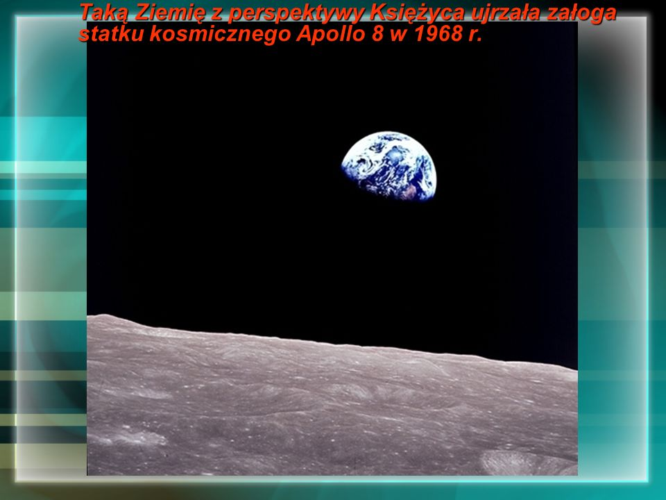 Taką Ziemię z perspektywy Księżyca ujrzała załoga statku kosmicznego Apollo 8 w 1968 r.
