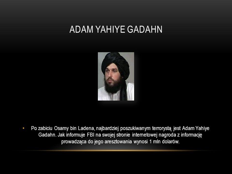 ADAM YAHIYE GADAHN Po zabiciu Osamy bin Ladena, najbardziej poszukiwanym terrorystą jest Adam Yahiye Gadahn. Jak informuje FBI na swojej stronie inter