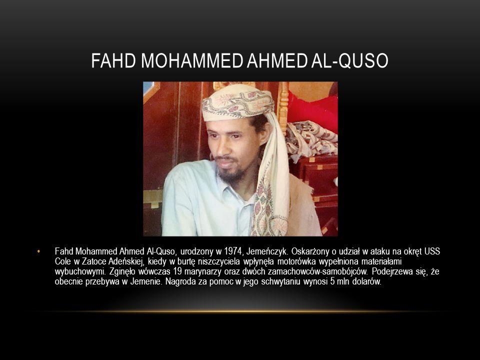 FAHD MOHAMMED AHMED AL-QUSO Fahd Mohammed Ahmed Al-Quso, urodzony w 1974, Jemeńczyk. Oskarżony o udział w ataku na okręt USS Cole w Zatoce Adeńskiej,