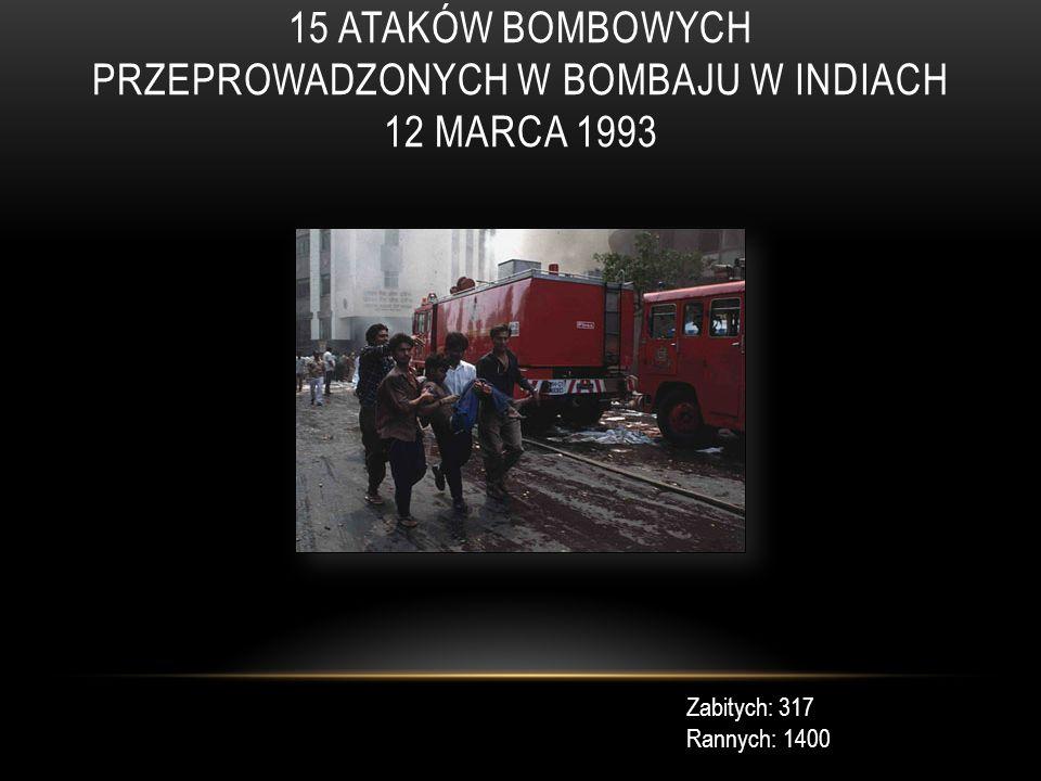15 ATAKÓW BOMBOWYCH PRZEPROWADZONYCH W BOMBAJU W INDIACH 12 MARCA 1993 Zabitych: 317 Rannych: 1400