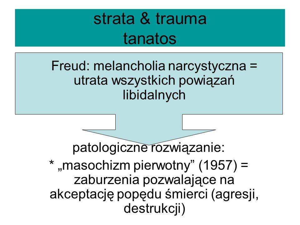 strata & trauma tanatos Freud: melancholia narcystyczna = utrata wszystkich powiązań libidalnych patologiczne rozwiązanie: * masochizm pierwotny (1957) = zaburzenia pozwalające na akceptację popędu śmierci (agresji, destrukcji)