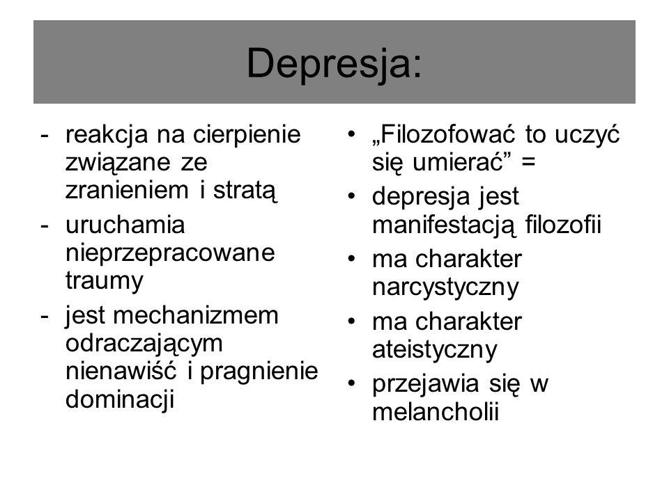 Depresja: -reakcja na cierpienie związane ze zranieniem i stratą -uruchamia nieprzepracowane traumy -jest mechanizmem odraczającym nienawiść i pragnienie dominacji Filozofować to uczyć się umierać = depresja jest manifestacją filozofii ma charakter narcystyczny ma charakter ateistyczny przejawia się w melancholii