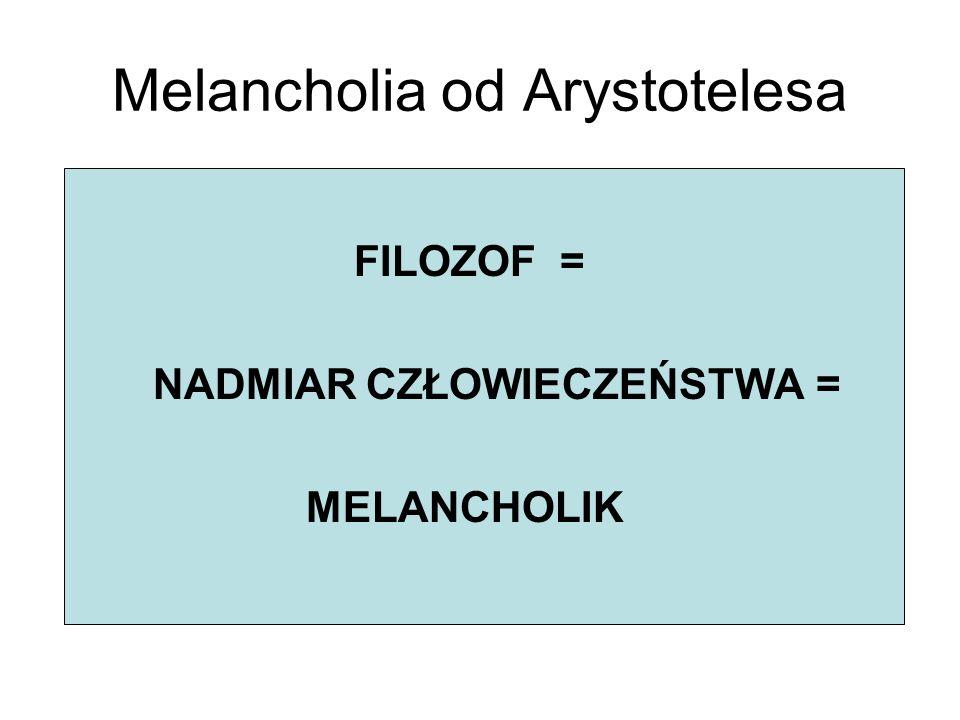 Melancholia od Arystotelesa FILOZOF = NADMIAR CZŁOWIECZEŃSTWA = MELANCHOLIK
