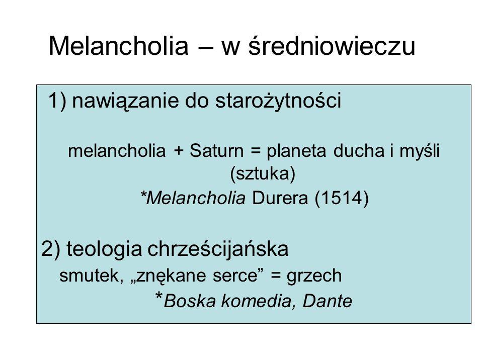 Melancholia – w średniowieczu 1) nawiązanie do starożytności melancholia + Saturn = planeta ducha i myśli (sztuka) *Melancholia Durera (1514) 2) teologia chrześcijańska smutek, znękane serce = grzech * Boska komedia, Dante