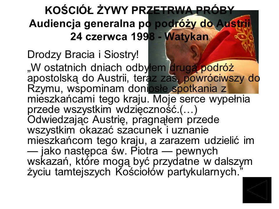 KOŚCIÓŁ ŻYWY PRZETRWA PRÓBY Audiencja generalna po podróży do Austrii 24 czerwca 1998 - Watykan Drodzy Bracia i Siostry! W ostatnich dniach odbyłem dr