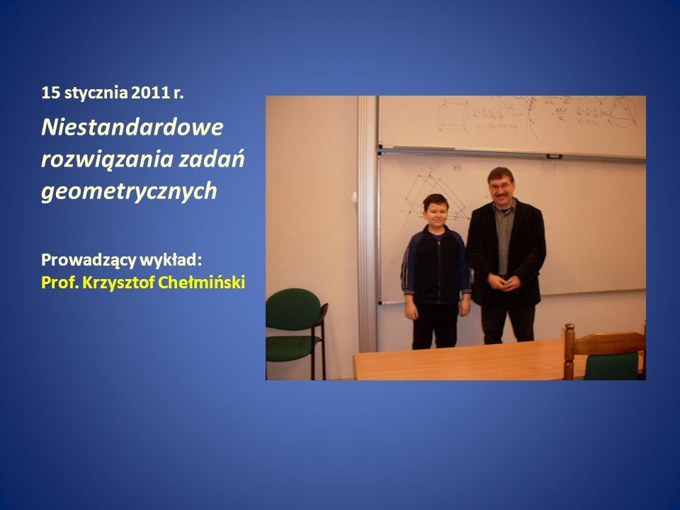 15 stycznia 2011 r. Niestandardowe rozwiązania zadań geometrycznych Prowadzący wykład: Prof. Krzysztof Chełmiński