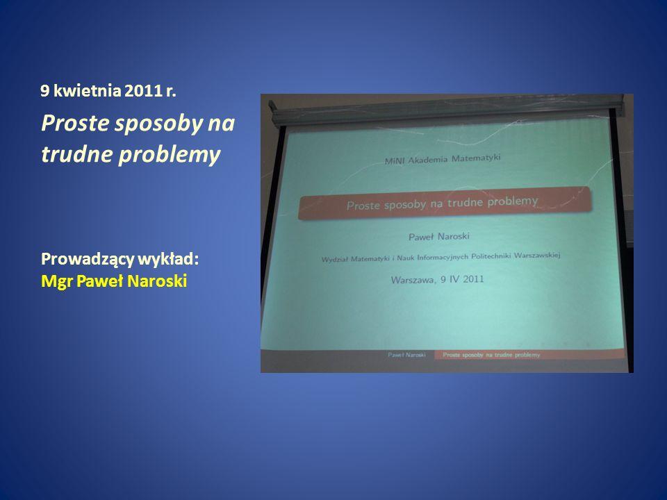 9 kwietnia 2011 r. Proste sposoby na trudne problemy Prowadzący wykład: Mgr Paweł Naroski