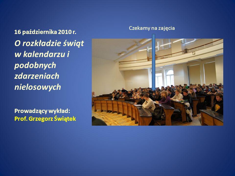 16 października 2010 r. O rozkładzie świąt w kalendarzu i podobnych zdarzeniach nielosowych Prowadzący wykład: Prof. Grzegorz Świątek Czekamy na zajęc