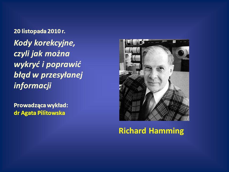 20 listopada 2010 r. Kody korekcyjne, czyli jak można wykryć i poprawić błąd w przesyłanej informacji Prowadząca wykład: dr Agata Pilitowska Richard H